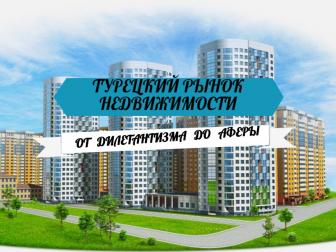Турецкий рынок недвижимости сегодня: от делетанизма до аферы